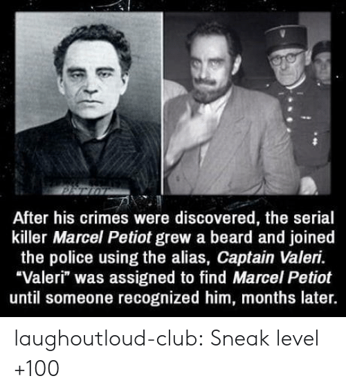 """alias: After his crimes were discovered, the serial  killer Marcel Petiot grew a beard and joined  the police using the alias, Captain Valeri.  """"Valeri"""" was assigned to find Marcel Petiot  until someone recognized him, months later. laughoutloud-club:  Sneak level +100"""