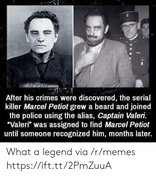 """alias: After his crimes were discovered, the serial  killer Marcel Petiot grew a beard and joined  the police using the alias, Captain Valeri.  Valeri"""" was assigned to find Marcel Petiot  until someone recognized him, months later. What a legend via /r/memes https://ift.tt/2PmZuuA"""