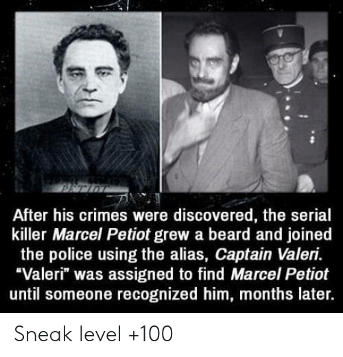"""alias: After his crimes were discovered, the serial  killer Marcel Petiot grew a beard and joined  the police using the alias, Captain Valeri.  """"Valeri"""" was assigned to find Marcel Petiot  until someone recognized him, months later. Sneak level +100"""