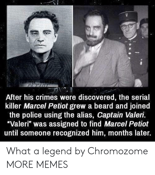 """alias: After his crimes were discovered, the serial  killer Marcel Petiot grew a beard and joined  the police using the alias, Captain Valeri.  Valeri"""" was assigned to find Marcel Petiot  until someone recognized him, months later. What a legend by Chromozome MORE MEMES"""