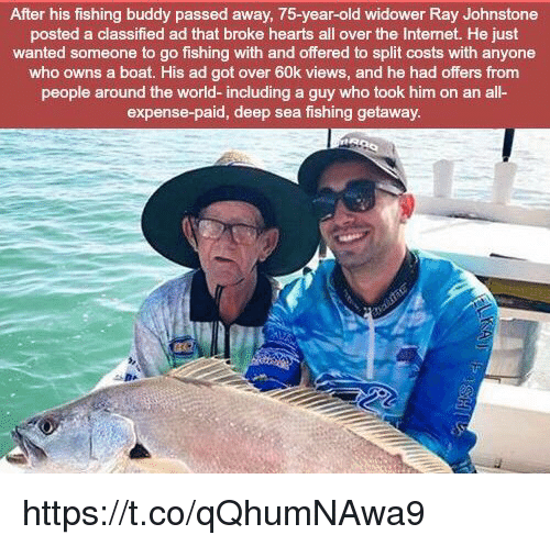 Internet, Memes, and Hearts: After his fishing buddy passed away, 75-year-old widower Ray Johnstone  posted a classified ad that broke hearts all over the Internet. He just  wanted someone to go fishing with and offered to split costs with anyone  who owns a boat. His ad got over 60k views, and he had offers from  people around the world- including a guy who took him on an all-  expense-paid, deep sea fishing getaway https://t.co/qQhumNAwa9