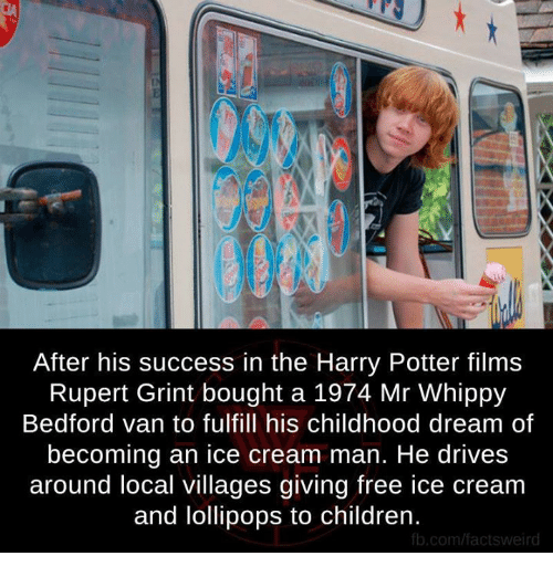 fb.com: After his success in the Harry Potter films  Rupert Grint bought a 1974 Mr Whippy  Bedford van to fulfill his childhood dream of  becoming an ice cream man. He drives  around local villages giving free ice cream  and lollipops to children.  fb.com/factsweird