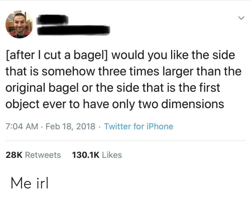 bagel: [after I cut a bagel] would you like the side  that is somehow three times larger than the  original bagel or the side that is the first  object ever to have only two dimensions  7:04 AM Feb 18, 2018 Twitter for iPhone  28K Retweets  130.1K Likes Me irl