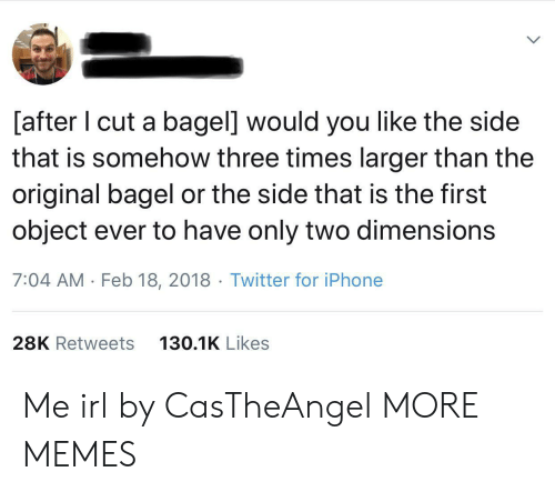 Three Times: [after I cut a bagel] would you like the side  that is somehow three times larger than the  original bagel or the side that is the first  object ever to have only two dimensions  7:04 AM Feb 18, 2018 Twitter for iPhone  28K Retweets  130.1K Likes Me irl by CasTheAngel MORE MEMES