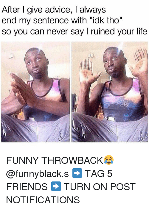 """Life Funny: After I give advice, I always  end my sentence with """"idk tho""""  so you can never say l ruined your life FUNNY THROWBACK😂 @funnyblack.s ➡️ TAG 5 FRIENDS ➡️ TURN ON POST NOTIFICATIONS"""