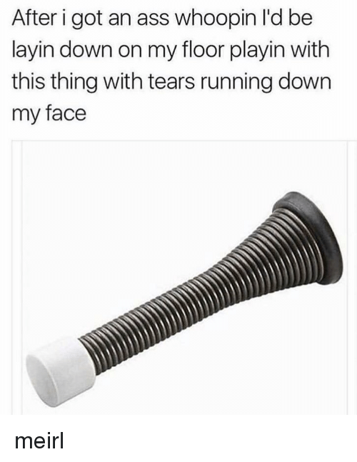 Whoopin: After i got an ass whoopin l'd be  layin down on my floor playin with  this thing with tears running down  my face meirl