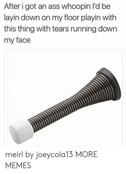 Whoopin: After i got an ass whoopin l'd be  layin down on my floor playin with  this thing with tears running down  my face meirl by joeycola13 MORE MEMES