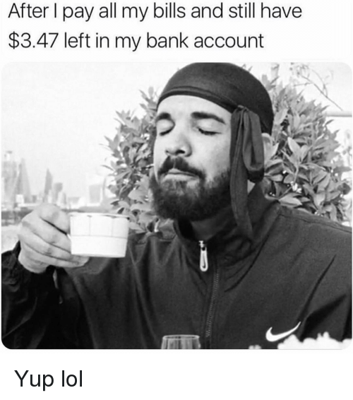 Funny, Lol, and Bank: After I pay all my bills and still have  $3.47 left in my bank account Yup lol