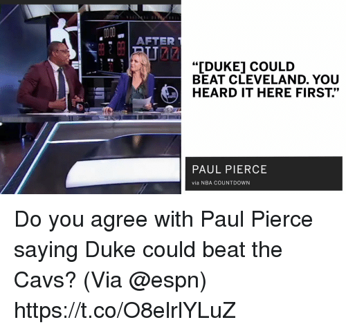 "cavs: AFTER  ""IDUKE] COULD  BEAT CLEVELAND. YOU  HEARD IT HERE FIRST.""  PAUL PIERCE  via NBA COUNTDOWN Do you agree with Paul Pierce saying Duke could beat the Cavs?   (Via @espn)   https://t.co/O8elrlYLuZ"