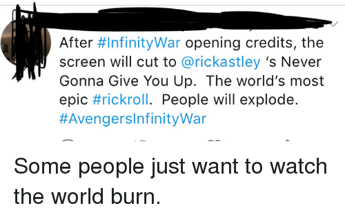Opening Credits: After #InfinityWar opening credits, the  screen will cut to @rickastley 's Never  Gonna Give You Up. The world's most  epic #rickroll. People will explode.  Some people just want to watch the world burn.