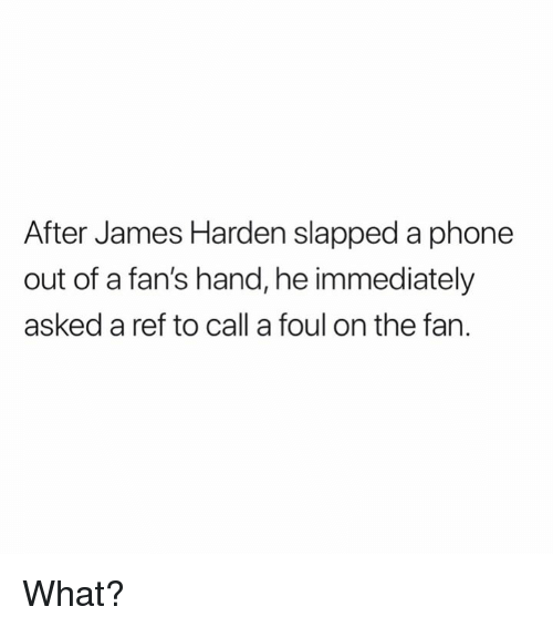 James Harden, Phone, and James: After James Harden slapped a phone  out of a fan's hand, he immediately  asked a ref to call a foul on the fan. What?
