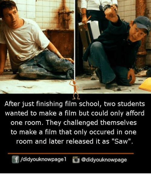 """Memes, Saw, and School: After just finishing film school, two students  wanted to make a film but could only afford  one room. They challenged themselves  to make a film that only occured in one  room and later released it as """"Saw""""  f/didyouknowpagel@didyouknowpage"""