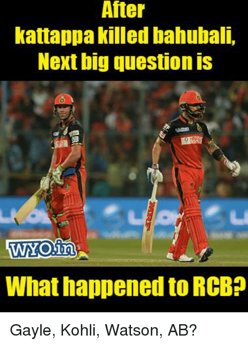 Gayle: After  kattappa killed bahubali,  Next big question IS  WHY OinA  What happened to RCBP Gayle, Kohli, Watson, AB?