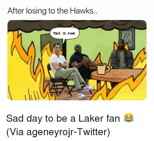 laker: After losing to the Hawks  THIS IS FINe. Sad day to be a Laker fan 😂 (Via ‪ageneyrojr‬-Twitter)