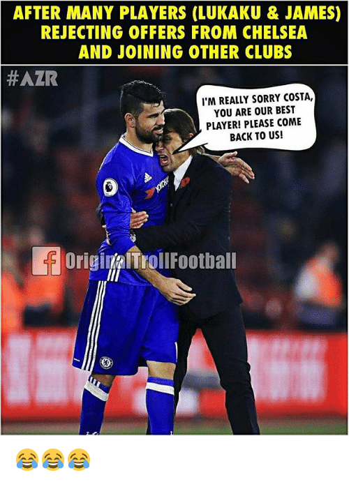 Jamesness: AFTER MANY PLAYERS (LUKAKU &JAMES)  REJECTING OFFERS FROM CHELSEA  AND JOINING OTHER CLUBS  #AZR  I'M REALLY SORRY COSTA,  YOU ARE OUR BEST  PLAYER! PLEASE COME  BACK TO US!  OriginalTrollFootball 😂😂😂