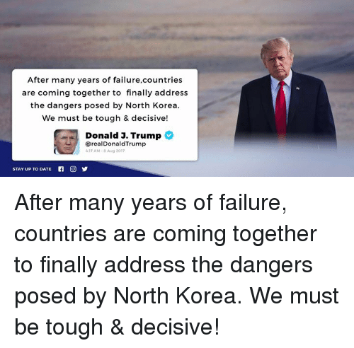 decisive: After many years of failure,countries  are coming together to finally address  the dangers posed by North Korea  We must be tough & decisive!  Donald J. Trump  @realDonaldTrump  17 AM-8 Aug 2017  STAY UP TO DATE After many years of failure, countries are coming together to finally address the dangers posed by North Korea. We must be tough & decisive!