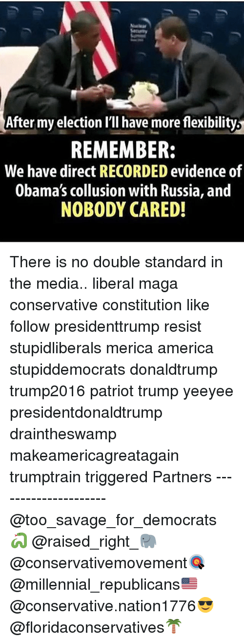 America, Memes, and Savage: After my election l'll have more flexibility,  REMEMBER:  We have direct RECORDED evidence of  Obama's collusion with Russia, and  NOBODY CARED There is no double standard in the media.. liberal maga conservative constitution like follow presidenttrump resist stupidliberals merica america stupiddemocrats donaldtrump trump2016 patriot trump yeeyee presidentdonaldtrump draintheswamp makeamericagreatagain trumptrain triggered Partners --------------------- @too_savage_for_democrats🐍 @raised_right_🐘 @conservativemovement🎯 @millennial_republicans🇺🇸 @conservative.nation1776😎 @floridaconservatives🌴