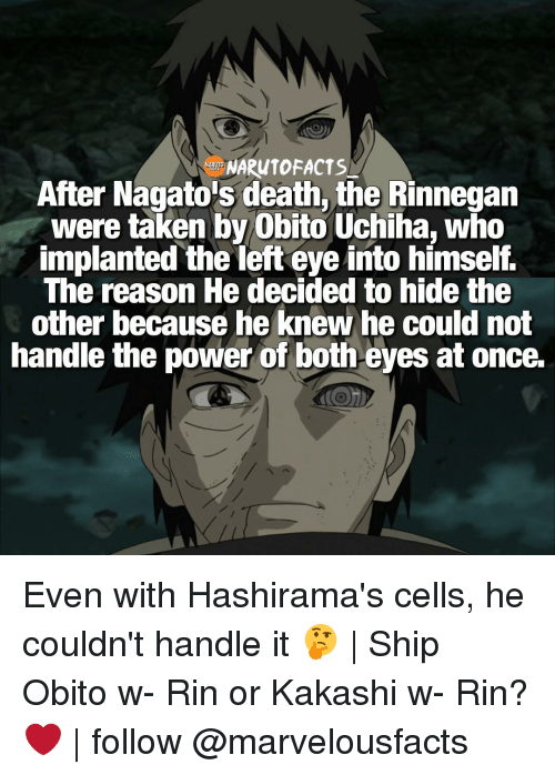rinnegan: After Nagato's death, the Rinnegan  were taken by Obito Uchiha, who  implanted the left eye into himself.  The reason He decided to hide the  other because he knew he could not  handle the power of both eyes at once. Even with Hashirama's cells, he couldn't handle it 🤔   Ship Obito w- Rin or Kakashi w- Rin? ❤   follow @marvelousfacts