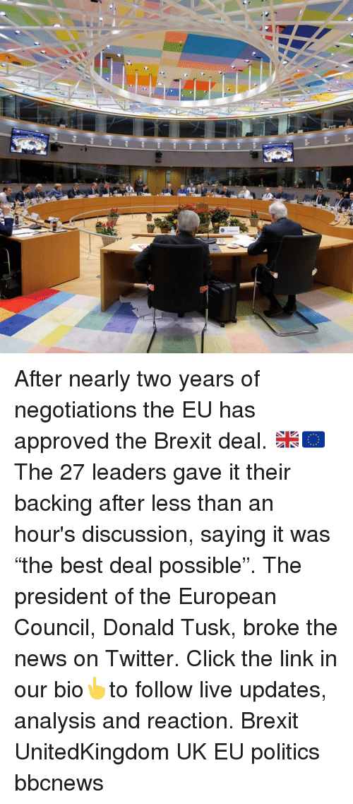 "Tusk: After nearly two years of negotiations the EU has approved the Brexit deal. 🇬🇧🇪🇺 The 27 leaders gave it their backing after less than an hour's discussion, saying it was ""the best deal possible"". The president of the European Council, Donald Tusk, broke the news on Twitter. Click the link in our bio👆to follow live updates, analysis and reaction. Brexit UnitedKingdom UK EU politics bbcnews"