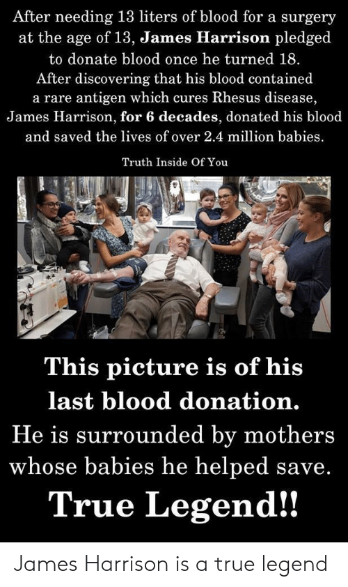 Million Babies: After needing 13 liters of blood for a surgery  at the age of 13, James Hlarrison pledged  to donate blood once he turned 18.  After discovering that his blood contained  a rare antigen which cures Rhesus disease,  James Harrison, for 6 decades, donated his blood  and saved the lives of over 2.4 million babies  Truth Inside Of You  This picture is of his  last blood donation.  He is surrounded by mothers  whose babies he helped save.  True Legend!! James Harrison is a true legend