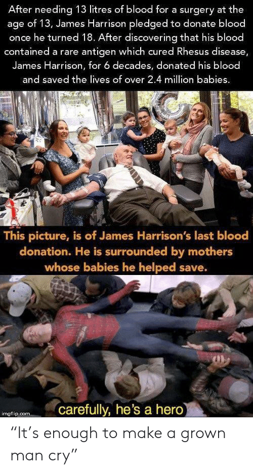 """Million Babies: After needing 13 litres of blood for a surgery at the  age of 13, James Harrison pledged to donate blood  once he turned 18. After discovering that his blood  contained a rare antigen which cured Rhesus disease,  James Harrison, for 6 decades, donated his blood  and saved the lives of over 2.4 million babies  This picture, is of James Harrison's last blood  donation. He is surrounded by mothers  whose babies he helped save.  carefully, he's a hero  imgflip.com """"It's enough to make a grown man cry"""""""