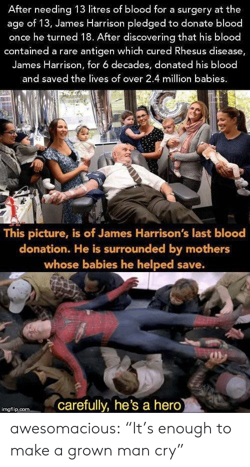 "Harrison: After needing 13 litres of blood for a surgery at the  age of 13, James Harrison pledged to donate blood  once he turned 18. After discovering that his blood  contained a rare antigen which cured Rhesus disease,  James Harrison, for 6 decades, donated his blood  and saved the lives of over 2.4 million babies  This picture, is of James Harrison's last blood  donation. He is surrounded by mothers  whose babies he helped save.  carefully, he's a hero  imgflip.com awesomacious:  ""It's enough to make a grown man cry"""