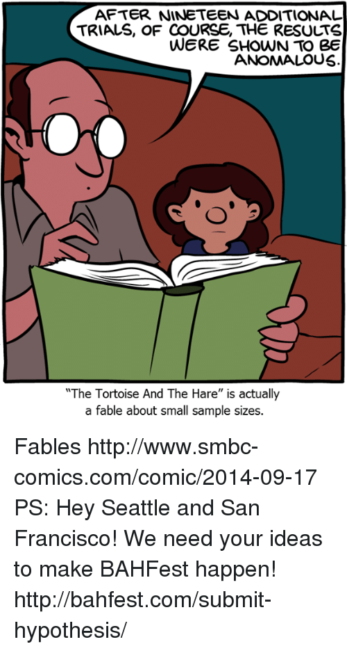 "fables: AFTER NINETEEN ADDITIONAL  TRIALS, OF COURSE, THE RESULTS  WERE SHOWN TO Be  ANOMALOUS  The Tortoise And The Hare"" is actually  a fable about small sample sizes. Fables http://www.smbc-comics.com/comic/2014-09-17  PS: Hey Seattle and San Francisco! We need your ideas to make BAHFest happen! http://bahfest.com/submit-hypothesis/"