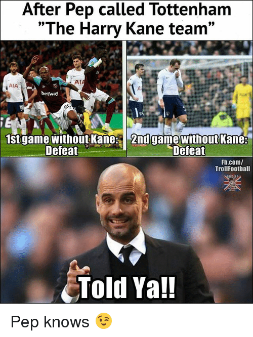 """Memes, fb.com, and Game: After Pep called Tottenham  """"The Harry Kane team""""  AT  AIA  betway  1st game without Kane 2nd game without Kane:  Defeat  Defeat  Fb.com/  TrollFootball  Told Ya!! Pep knows 😉"""