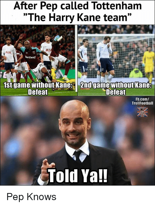 """Memes, fb.com, and Game: After Pep called Tottenham  """"The Harry Kane team  AT  AIA  betwa)  st game without Kane: 2nd game without Kane:  Defeat  Defeat  Fb.com/  TrollFootball  Told Ya!! Pep Knows"""