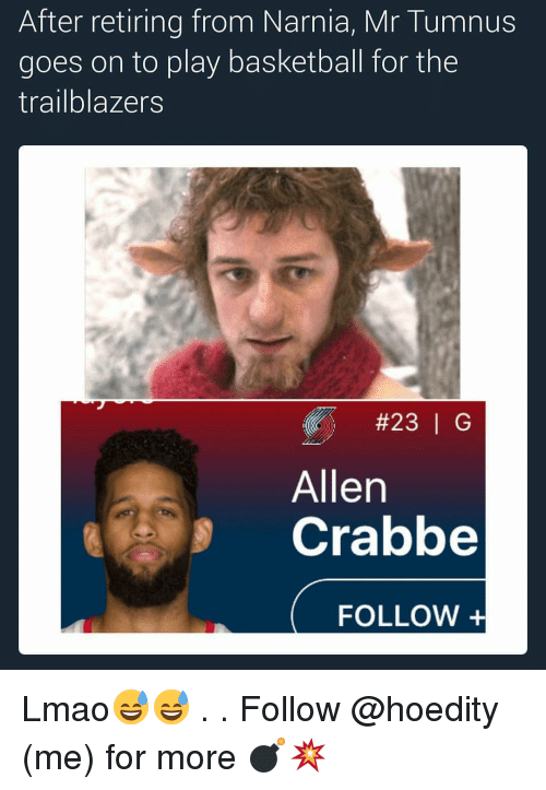 Basketball, Memes, and 🤖: After retiring from Narnia, Mr Tumnus  goes on to play basketball for the  trailblazers  #23 G  Allen  Crabbe  FOLLOW Lmao😅😅 . . Follow @hoedity (me) for more 💣💥