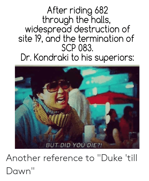 """did you die: After riding 682  through the halls,  widespread destruction of  site 19, and the termination of  SCP 083.  Dr. Kondraki to his superiors:  BUT DID YOU DIE?! Another reference to """"Duke 'till Dawn"""""""