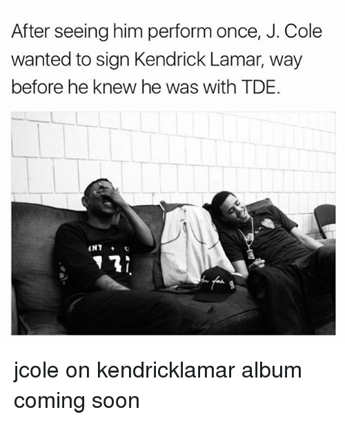 Kendrick Lamar: After seeing him perform once, J. Cole  wanted to sign Kendrick Lamar, way  before he knew he was with TDE. jcole on kendricklamar album coming soon
