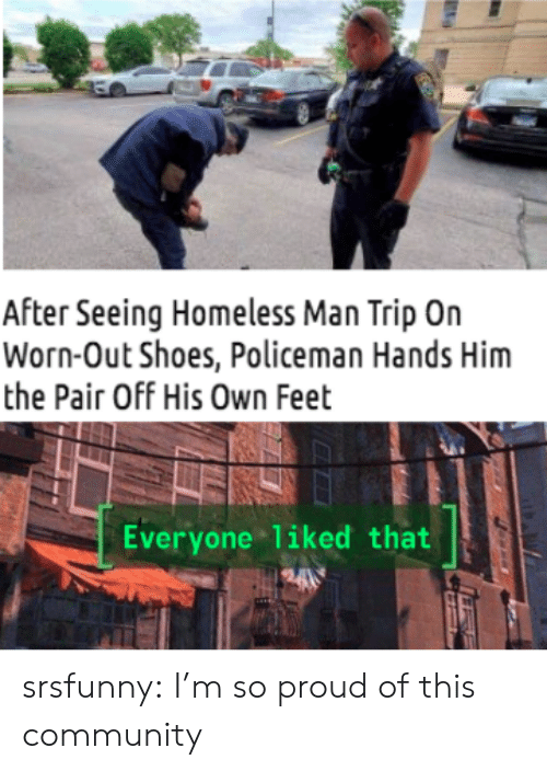 im so proud: After Seeing Homeless Man Trip On  Worn-Out Shoes, Policeman Hands Him  the Pair Off His Own Feet  Everyone liked that  H24 srsfunny:  I'm so proud of this community