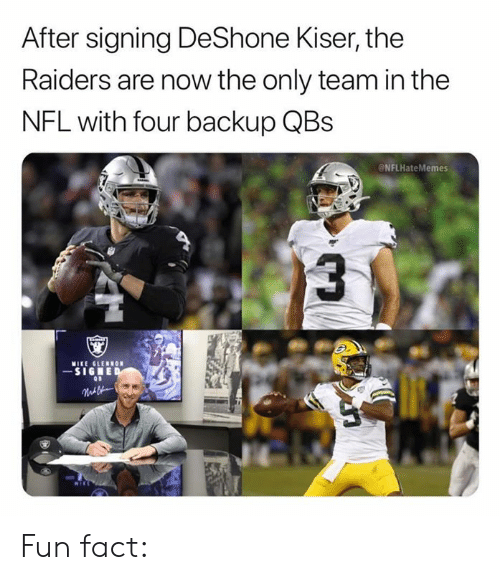 backup: After signing DeShone Kiser, the  Raiders are now the only team in the  NFL with four backup QBs  NFLHateMemes  MIKE GLERNON  -SIGNED  Malk Fun fact: