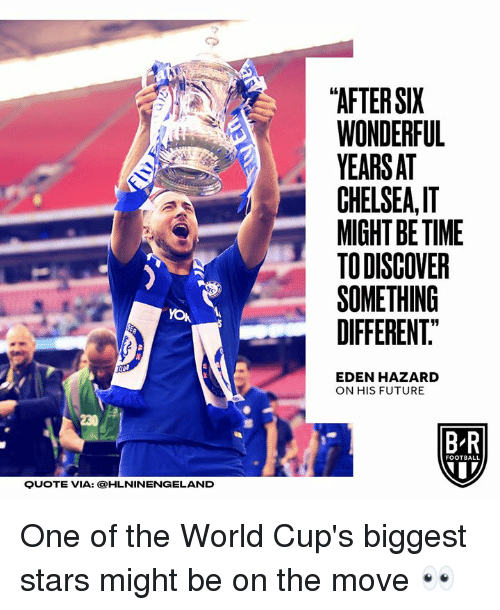 "Chelsea, Football, and Future: ""AFTER SIX  WONDERFUL  YEARSAT  CHELSEA,I  MIGHT BE TIME  TODISCOVER  SOMETHING  DIFFERENT.""  19  EDEN HAZARD  ON HIS FUTURE  230  B R  FOOTBALL  QUOTE VIA: OHLNINENGELAND One of the World Cup's biggest stars might be on the move 👀"