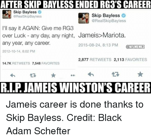 RG3: AFTER SKIP BAYLESS ENDEDRG3'S CAREER  Skip Bayless  @Real Skip Bayless  @Real SkipBayless  I'll say it AGAIN: Give me RG3  over Luck any day, any night, Jameis Mariota.  any year, any career.  2015-08-24, 8:13 PM  ONFLMEMEZ  2012-10-14, 8:02 PM  2,877  RETWEETS 2,113  FAVORITES  14.7K  RETWEETS  7,548  FAVORITES  R.I.P JAMEIS WINSTON'S CAREER Jameis career is done thanks to Skip Bayless.  Credit: Black Adam Schefter
