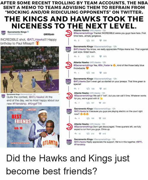 """Refrained: AFTER SOME RECENT TROLLING BY TEAM ACCOUNTS, THE NBA  SENT A MEMO TO TEAMS ADVISING THEM TO REFRAIN FROM  """"MOCKING AND/OR RIDICULING OPPONENTS"""" ON TWITTER  THE KINGS AND HAWKS TOOK THE  NICENESS TO THE NEXT LEVEL  Atlanta Hawks  @ATLHa  12h  @SacramentoKings Thanks! INCREDIBLE arena you guys have here. First  KINGS  @Sacramentokings  @CBSSports  time here...simply gorgeous.  INCREDIBLE shot, @ATLHawks!!! Happy  251  birthday to Paul Milsap!!! ff  Sacramento Kings  Sacramentokings. 12h  KINGS @ATLHawks You know, we really appreciate Philips Arena too. That organist  ust wow. Great touch.  t 201  Atlanta Hawks  @ATLHawks  12h  @Sacramento Kings Yea, @Sir Foster is kind of like those baby blue  throwbacks  t 169  Sacramento Kings  @Sacramento Kings 12h  Knrs @ATLHawks Don't even get us started on your jerseys. That lime green is  special  190  Atlanta Hawks  @ATLHa  12h  Sacramento Kings  @Sacramento Kings 10h  @Sacramentokings We call it """"volt"""", but you can call it lime. Whatever works  Quite the contest, @ATLHawks! At the  for you, we're good with it!  end of the day, we're most happy about our  167  new Friendship. #KingsFTW  Sacramento Kings  @Sacramento Kings 12h  GEMANe SCOUSINS MILLSAP  TIGT @ATLHawks Is it because you guys are playing electric on the court right  now?  BEST  t 166  FRIENDS  Atlanta Hawks  @ATLHa  12h  @Sacramento Kings Don't get discouraged. Three quarters left, we fully  feb. 10  expect a run from you guys. Chins up.  KI  16  272  616  Sacramento Kings  @Sacramento Kings 12h  @ATLHawks Really appreciate the support. We're in this together. #BFFL  rom foe to friends in one game  Did the Hawks and Kings just become best friends?"""