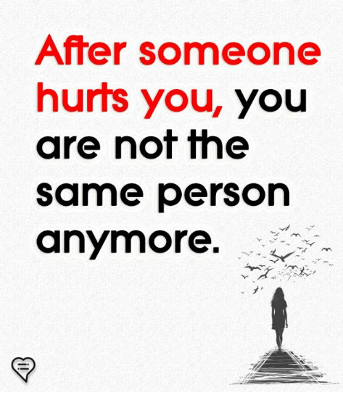 Memes, 🤖, and You: After someone  hurts you, you  are not the  same person  anymore.