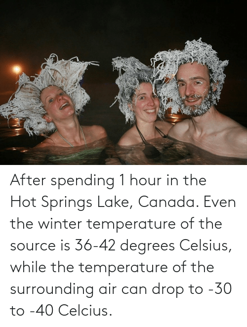 Winter: After spending 1 hour in the Hot Springs Lake, Canada. Even the winter temperature of the source is 36-42 degrees Celsius, while the temperature of the surrounding air can drop to -30 to -40 Celcius.