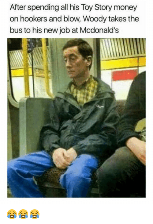 McDonalds, Money, and Toy Story: After spending all his Toy Story money  on hookers and blow, Woody takes the  bus to his new job at Mcdonald's 😂😂😂