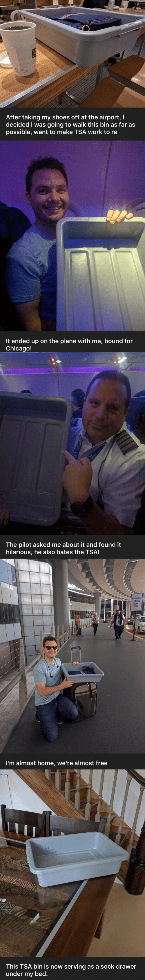 tsa: After taking my shoes off at the airport, l  decided I was going to walk this bin as far as  possible, want to make TSA work to re   It ended up on the plane with me, bound for  Chicago!   The pilot asked me about it and found it  hilarious, he also hates the TSA!   RIDESHARE  LOADING  ZONE  ONLY  I'm almost home, we're almost free   This TSA bin is now serving as a sock drawer  under my bed.