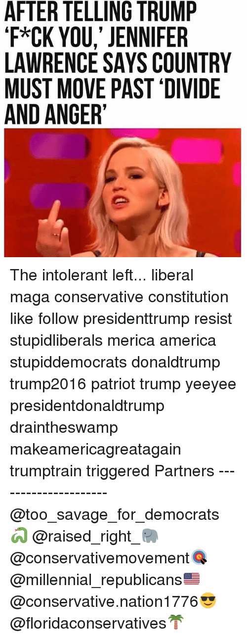 resistivity: AFTER TELLING TRUMP  'F*CK YOU,' JENNIFER  LAWRENCE SAYS COUNTRY  MUST MOVE PAST 'DIVIDE  AND ANGER' The intolerant left... liberal maga conservative constitution like follow presidenttrump resist stupidliberals merica america stupiddemocrats donaldtrump trump2016 patriot trump yeeyee presidentdonaldtrump draintheswamp makeamericagreatagain trumptrain triggered Partners --------------------- @too_savage_for_democrats🐍 @raised_right_🐘 @conservativemovement🎯 @millennial_republicans🇺🇸 @conservative.nation1776😎 @floridaconservatives🌴