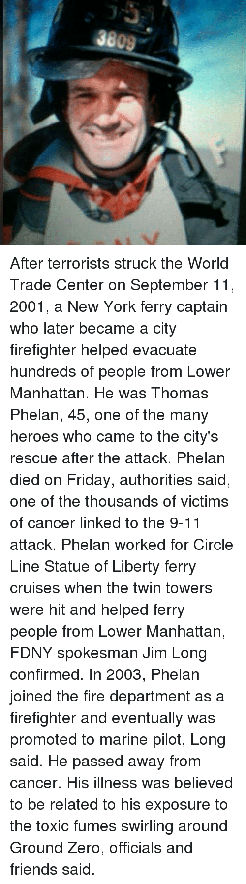 Fumes: After terrorists struck the World Trade Center on September 11, 2001, a New York ferry captain who later became a city firefighter helped evacuate hundreds of people from Lower Manhattan. He was Thomas Phelan, 45, one of the many heroes who came to the city's rescue after the attack. Phelan died on Friday, authorities said, one of the thousands of victims of cancer linked to the 9-11 attack. Phelan worked for Circle Line Statue of Liberty ferry cruises when the twin towers were hit and helped ferry people from Lower Manhattan, FDNY spokesman Jim Long confirmed. In 2003, Phelan joined the fire department as a firefighter and eventually was promoted to marine pilot, Long said. He passed away from cancer. His illness was believed to be related to his exposure to the toxic fumes swirling around Ground Zero, officials and friends said.