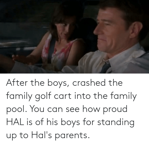 hal: After the boys, crashed the family golf cart into the family pool. You can see how proud HAL is of his boys for standing up to Hal's parents.