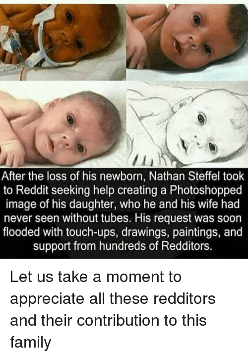 tubes: After the loss of his newborn, Nathan Steffel took  to Reddit seeking help creating a Photoshopped  image of his daughter, who he and his wife had  never seen without tubes. His request was soon  flooded with touch-ups, drawings, paintings, and  support from hundreds of Redditors. Let us take a moment to appreciate all these redditors and their contribution to this family