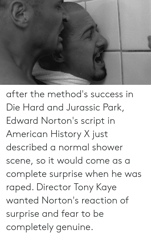 Kaye: after the method's success in Die Hard and Jurassic Park, Edward Norton's script in American History X just described a normal shower scene, so it would come as a complete surprise when he was raped. Director Tony Kaye wanted Norton's reaction of surprise and fear to be completely genuine.