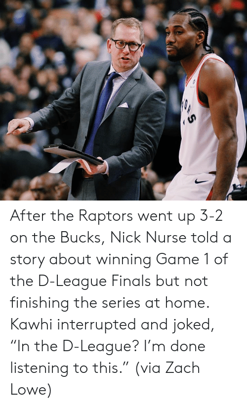 "Interrupted: After the Raptors went up 3-2 on the Bucks, Nick Nurse told a story about winning Game 1 of the D-League Finals but not finishing the series at home.  Kawhi interrupted and joked, ""In the D-League? I'm done listening to this.""  (via Zach Lowe)"