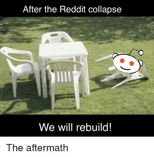 We Will Rebuild: After the Reddit collapse  We will rebuild!