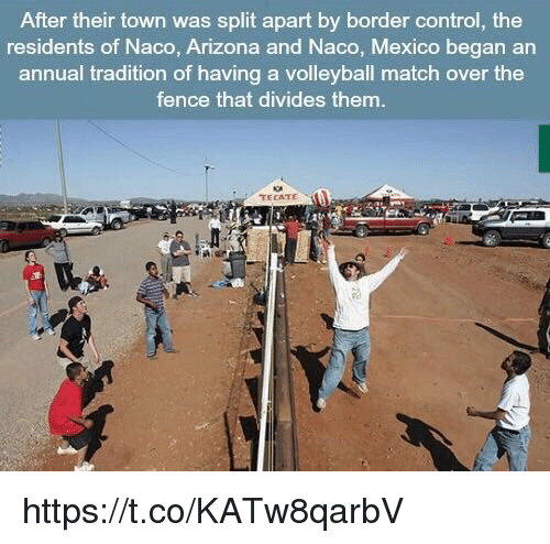 tecate: After their town was split apart by border control, the  residents of Naco, Arizona and Naco, Mexico began an  annual tradition of having a volleyball match over the  fence that divides them.  TECATE https://t.co/KATw8qarbV