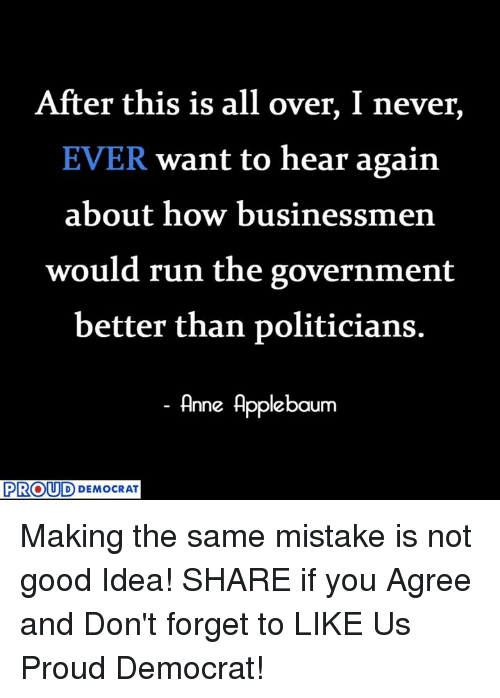 Run, Good, and Proud: After this is all over, I never  EVER want to hear again  about how busine  would run the government  better than politicians.  Anne Applebaum  PROUD DDEMOCRAT Making the same mistake is not good Idea!  SHARE if you Agree and Don't forget to LIKE Us Proud Democrat!